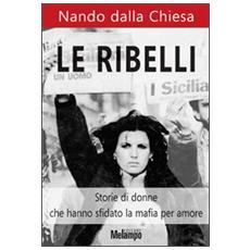 Le ribelli. Storie di donne che hanno sfidato la mafia per amore