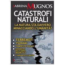 Catastrofi naturali. La natura sta davvero minacciando l'umanità? Terremoti, tsunami, tempeste solari, anomalie del campo magnetico, cambiamenti climatici