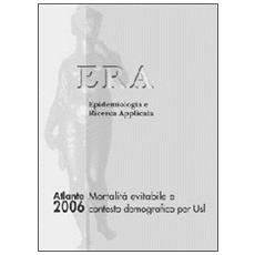 Atlante ERA 2006. Mortalità evitabile e contesto demografico per Usl. Era epidemiologia e ricerca applicata