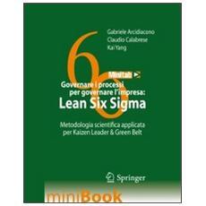 Governare i processi per governare l'impresa. Lean Six Sigma. Metodologia scientifica applilcata per Kaizen Leader & Green Belt