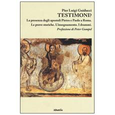 Testimoni? La presenza degli apostoli Pietro e Paolo a Roma. Le prove storiche. L'insegnamento. I drammi