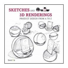 Sketches and 3D renderings. Product design from A to Z. Ediz. italiana, inglese, spagnola e portoghese