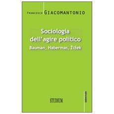 Sociologia dell'agire politico. Bauman, Habermas, Zizek