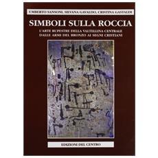 Simboli sulla roccia. L'arte rupestre della Valtellina centrale, dalle armi del bronzo ai segni cristiani