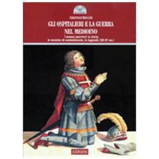 Gli ospitalieri e la guerra nel Medioevo. I monaci guerrieri: la storia, le tecniche di combattimento, la leggenda (XII-XV sec.)