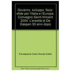Governo, sviluppo, fisco: sfide per l'Italia e l'Europa. Convegno Saint-Vincent 2004. L'eredit� di De Gasperi 50 anni dopo
