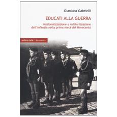 Educati alla guerra. Nazionalizzazione e militarizzazione dell'infanzia nella prima met� del Novecento