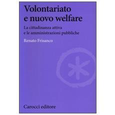 Volontariato e nuovo welfare. La cittadinanza attiva e le amministrazioni pubbliche