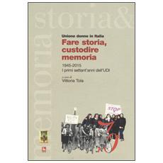 Fare storia, custodire memoria. (1945-2015) i primi settant'anni dell'UDI