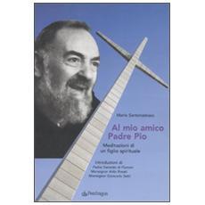 Al mio amico Padre Pio. Meditazioni di un figlio spirituale