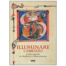 Illuminare l'Abruzzo. Codici miniati tra Medioevo e Rinascimento. Catalogo della mostra (Chieti, 10 maggio-31 agosto 2013)