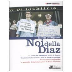 Noi della Diaz. La «notte dei manganelli» al G8 di Genova. Una democrazia umiliata. Tutte le verità sui processi