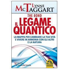 Il legame quantico. The Bond. La mappa per cambiare la tua vita e vivere in armonia con gli altri e la natura