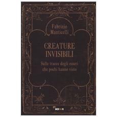 Creature invisibili. Sulle tracce degli esseri che pochi hanno visto