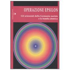 Operazione Epsilon. Gli scienziati della Germania nazista e la bomba atomica
