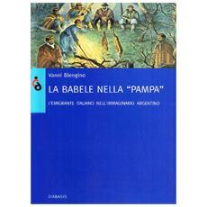 La Babele nella pampa. Gli emigranti italiani nell'immaginario argentino