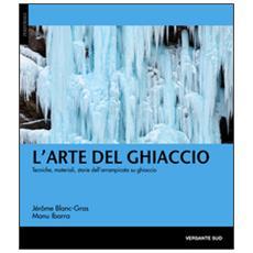 L'arte del ghiaccio. Tecniche, materiali, storie dell'arrampicata su ghiaccio