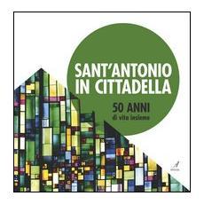 Sant'Antonio in Cittadella. 50 anni di vita insieme