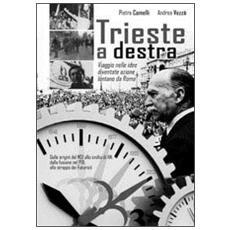 Trieste a destra. Viaggio nelle idee diventate azione lontane da Roma: dalle origini del Msi alla svolta di An, dalla fusione nel Pdl allo strappo dei futuristi