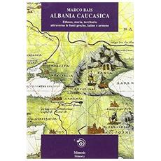 Albania caucasica: ethnos, storia, territorio attraverso le fonti greche, latine, armene
