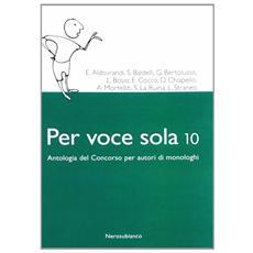 Per voce sola 10. Antologia del concorso per autori di monologhi
