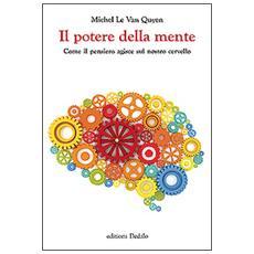 Potere della mente. Come il pensiero agisce sul nostro cervello (Il)