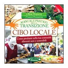 Cibo locale. Come produrre nella tua comunità alimenti sani e sostenibili. Manuale pratico della transizione