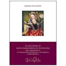 Leggenda di santa Margherita di Antiochia nel Medioevo. La tradizione agiografica, letteraria e iconografica (La)