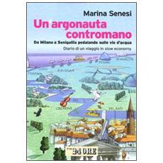 Un argonauta contromano. Da Milano a Senigallia pedalando sulle vie d'acqua. Diario di un viaggio in slow economy