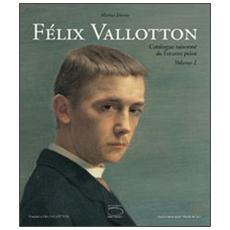 Félix Vallotton. L'oeuvre peint: Le peintre-Catalogue raisonné. Première partie 1878-1909 (CR 1 à 747) -Catalogue raisonné. Seconde partie 1910-1925 (CR 748 à 1704)