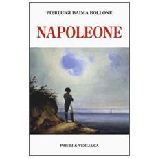 Napoleone. Dalle campagne d'Italia alla morte criminale a Sant'Elena