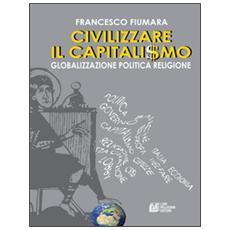Civilizzare il capitalismo. Globalizzazione politica religione