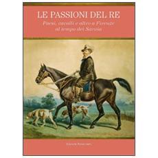 Le passioni del re. Paesi, cavalli e altro a Firenze al tempo dei Savoia. Catalogo della mostra (Petraia, 10 novembre 2011-10 febbraio 2012)