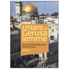 Il mare di Gerusalemme. 18 scrittori israeliani raccontano