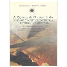 A 150 anni dall'Unità d'Italia. Scienze, tecniche, industria e istituzione militare. Atti del Convegno di studi (Torino, 26 novembre 2010)