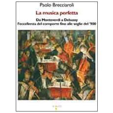 Musica perfetta. Da Monteverdi a Debussy l'eccellenza del comporre fino alle soglie del '900 (La)
