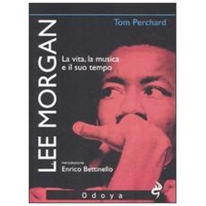 Lee Morgan. La vita, la musica e il suo tempo