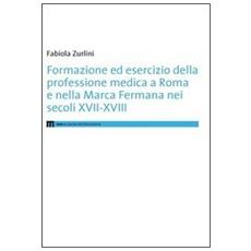 Formazione ed esercizio della professione medica a Roma e nella Marca Fermana bei secoli XVII-XVIII