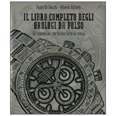 Il libro completo degli orologi da polso. Gli esemplari che hanno fatto la storia