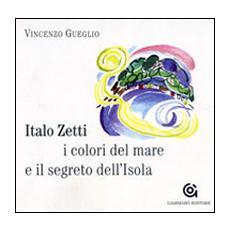 Italo Zetti, i colori del mare e il segreto dell'Isola. Ediz. illustrata