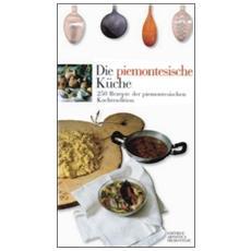 Die piemontesische Küche. 250 Rezepte der piemontesichen Kochtradition