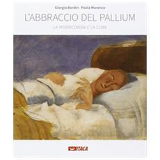 L'abbraccio del pallium. La misericordia e la cura. Catalogo della mostra (Rimini, 19-25 agosto 2016) . Ediz. illustrata