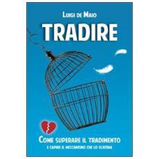 Tradire. Come superare il tradimento e capire il meccanismo che lo scatena