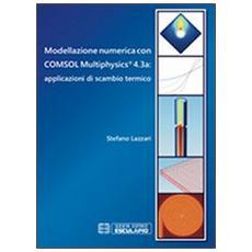 Modellazione numerica con COMSOL Multiphysics® 4.3a. Applicazioni di scambio termico