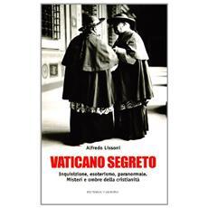 Vaticano segreto. Inquisizioni, esoterismo, paranormale. Misteri e ombre della cristianità