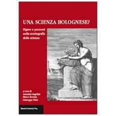 Una scienza Bolognese? Figure e percorsi nella storiografia della scienza