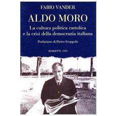 Aldo Moro. La cultura politica cattolica e la crisi della democrazia italiana