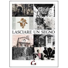 Lasciare un segno. Catalogo della mostra (Pisa, 24 agosto-27 ottobre 2013)
