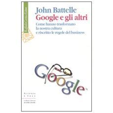 Google e gli altri. Come hanno trasformato la nostra cultura e riscritto le regole del business