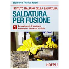 Saldatura per fusione. Vol. 1: Procedimenti di saldatura-Economia-Sicurezza e salute.